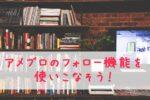 アメブロ「フォロー」機能の基本~フォローからフォロー解除方法まで解説!